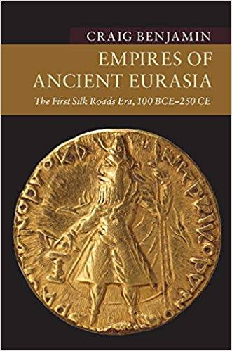 "Craig Benjamin's book ""Empires of Ancient Eurasia: The First Silk Roads Era, 100 BCE – 250 CE"""
